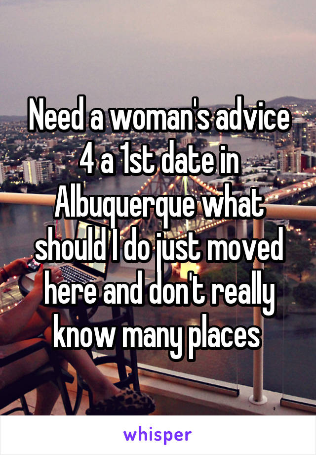 Need a woman's advice 4 a 1st date in Albuquerque what should I do just moved here and don't really know many places