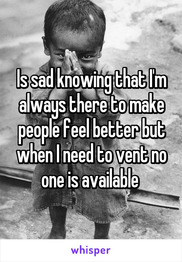 Is sad knowing that I'm always there to make people feel better but when I need to vent no one is available