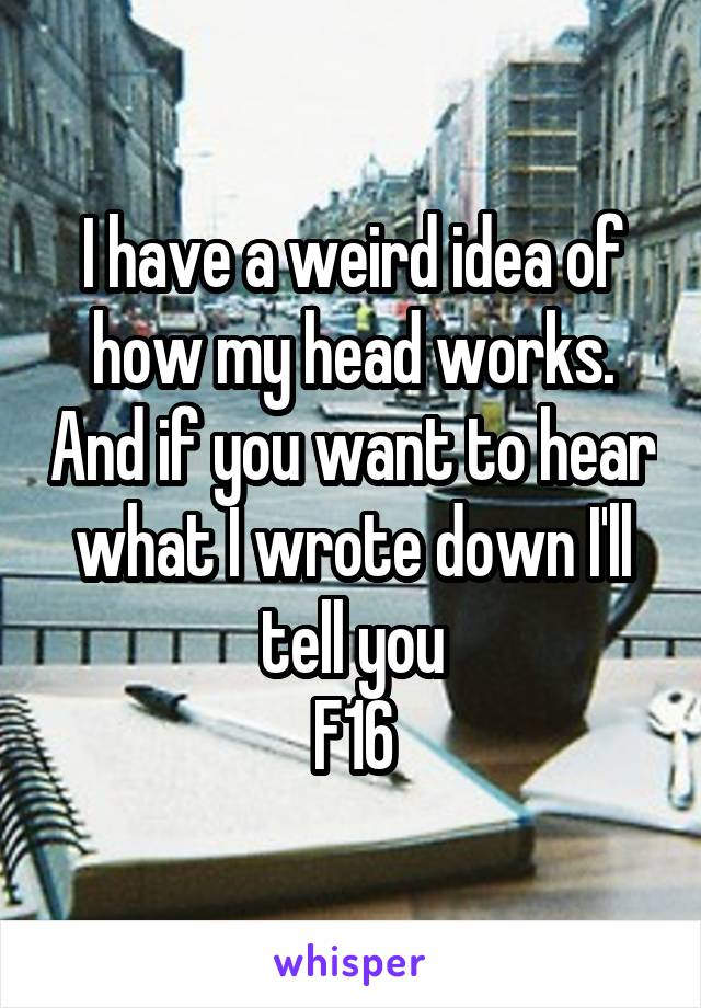 I have a weird idea of how my head works. And if you want to hear what I wrote down I'll tell you F16