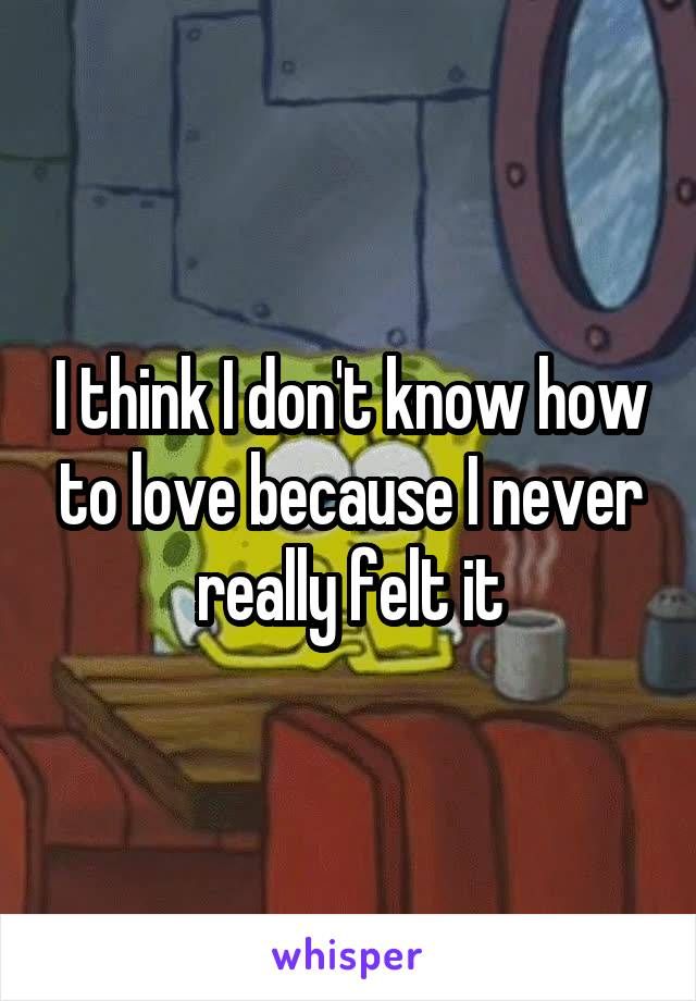 I think I don't know how to love because I never really felt it