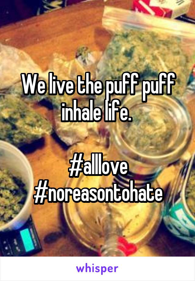 We live the puff puff inhale life.    #alllove #noreasontohate