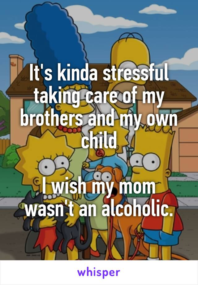 It's kinda stressful taking care of my brothers and my own child  I wish my mom wasn't an alcoholic.