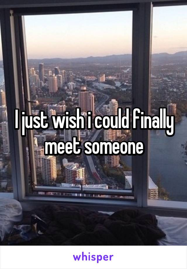 I just wish i could finally meet someone