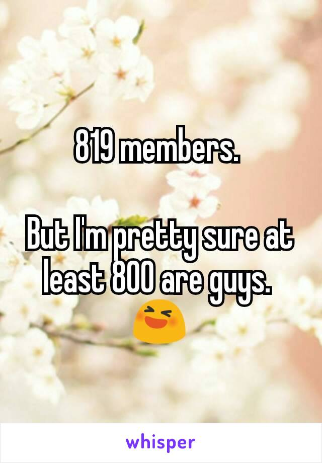 819 members.   But I'm pretty sure at least 800 are guys.  😆