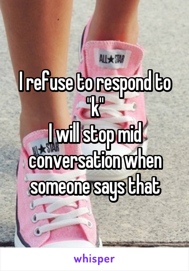 """I refuse to respond to """"k"""" I will stop mid conversation when someone says that"""