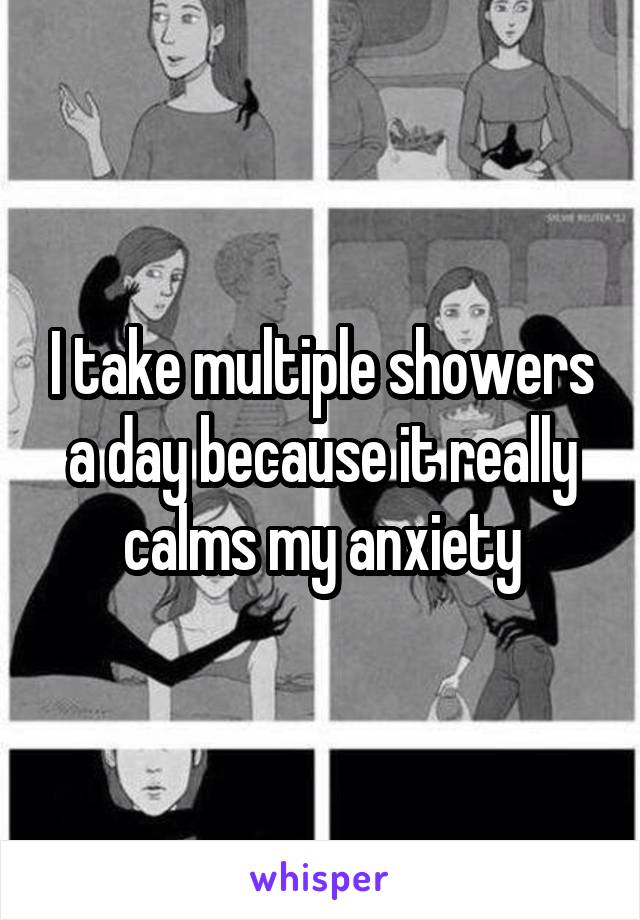 I take multiple showers a day because it really calms my anxiety