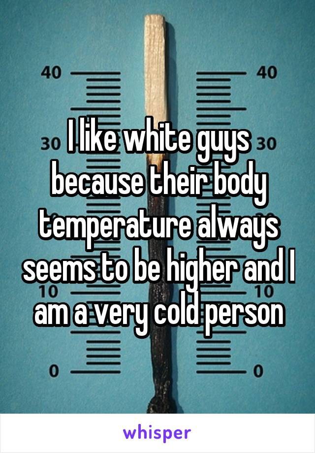 I like white guys because their body temperature always seems to be higher and I am a very cold person