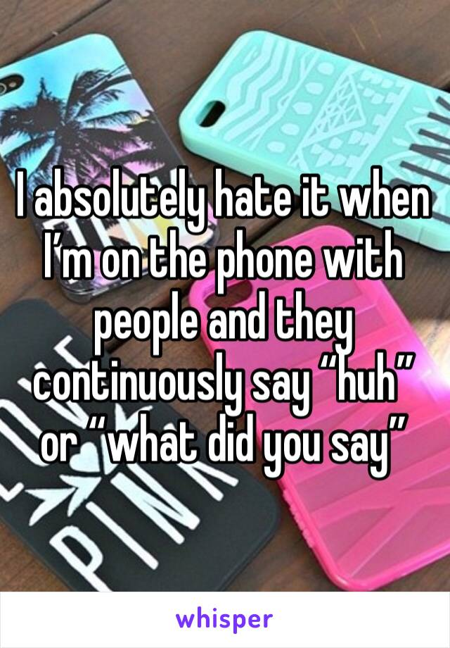 """I absolutely hate it when I'm on the phone with people and they continuously say """"huh"""" or """"what did you say"""""""