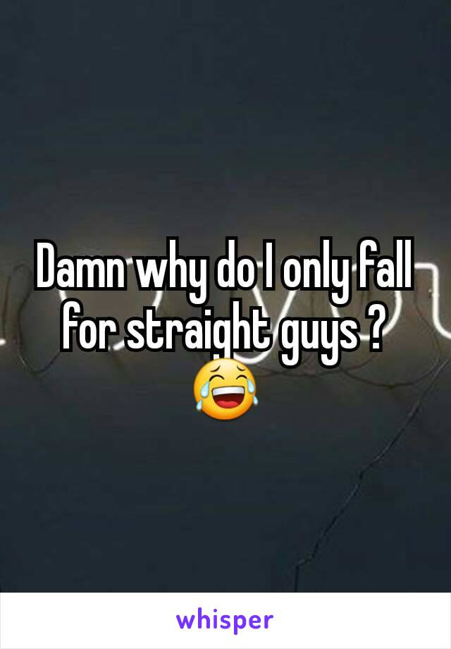 Damn why do I only fall for straight guys ? 😂