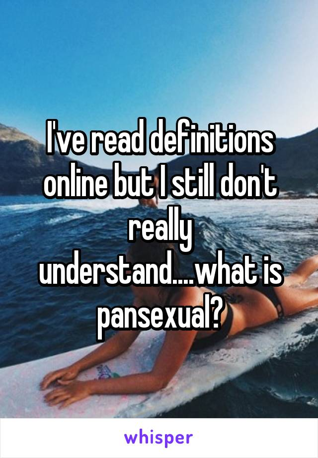 I've read definitions online but I still don't really understand....what is pansexual?