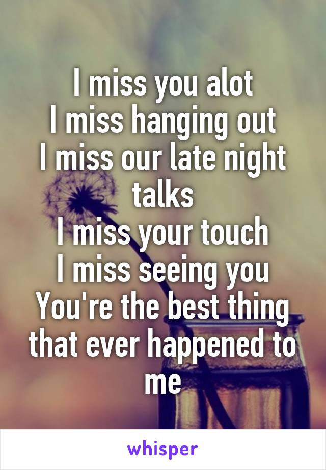 I miss you alot I miss hanging out I miss our late night talks I miss your touch I miss seeing you You're the best thing that ever happened to me
