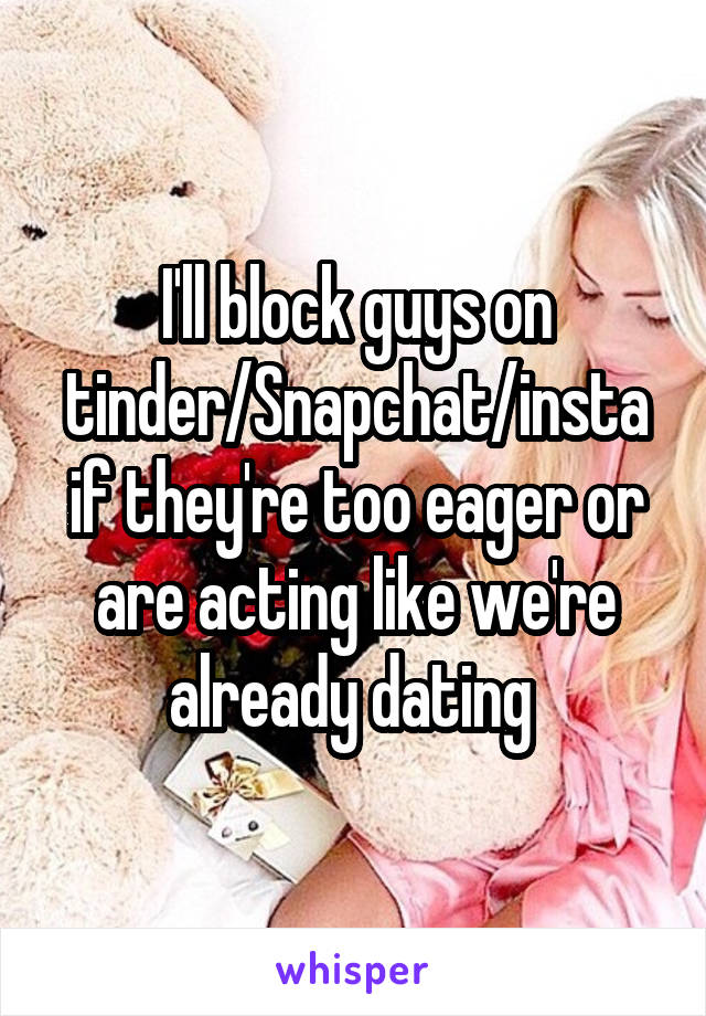 I'll block guys on tinder/Snapchat/insta if they're too eager or are acting like we're already dating
