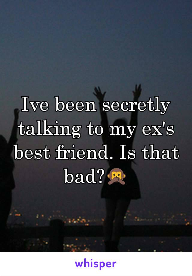 Ive been secretly talking to my ex's best friend. Is that bad?🙊