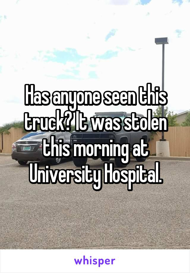 Has anyone seen this truck? It was stolen this morning at University Hospital.