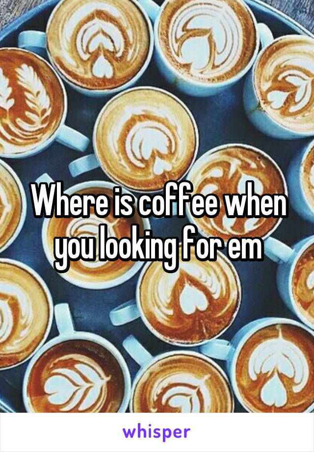 Where is coffee when you looking for em
