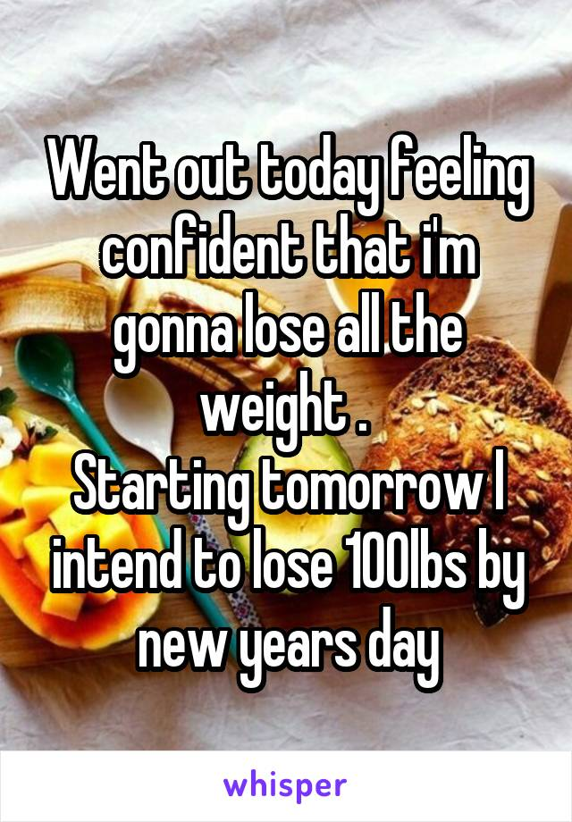 Went out today feeling confident that i'm gonna lose all the weight .  Starting tomorrow l intend to lose 100lbs by new years day