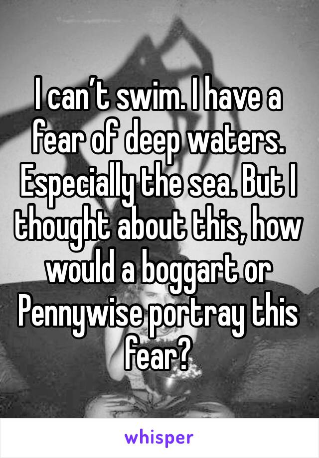 I can't swim. I have a fear of deep waters. Especially the sea. But I thought about this, how would a boggart or Pennywise portray this fear?