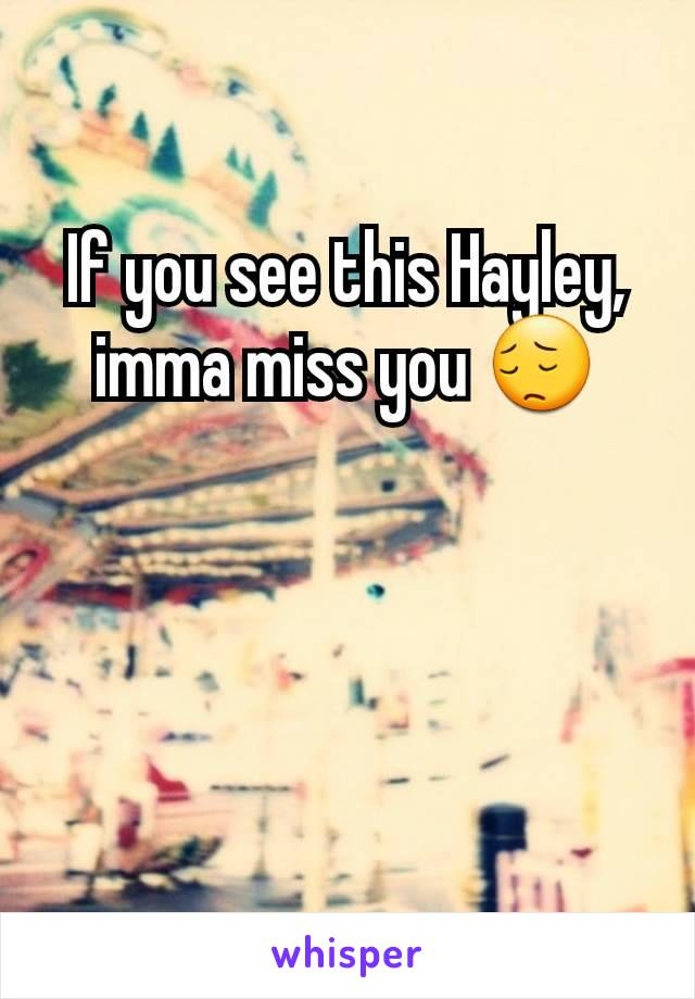 If you see this Hayley, imma miss you 😔