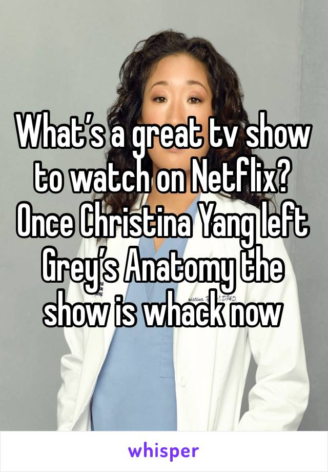 What's a great tv show to watch on Netflix? Once Christina Yang left Grey's Anatomy the show is whack now