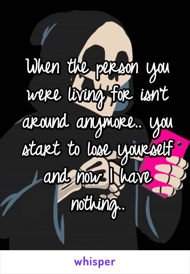 When the person you were living for isn't around anymore.. you start to lose yourself and now I have nothing..