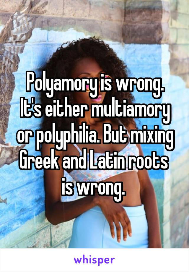 Polyamory is wrong. It's either multiamory or polyphilia. But mixing Greek and Latin roots  is wrong.