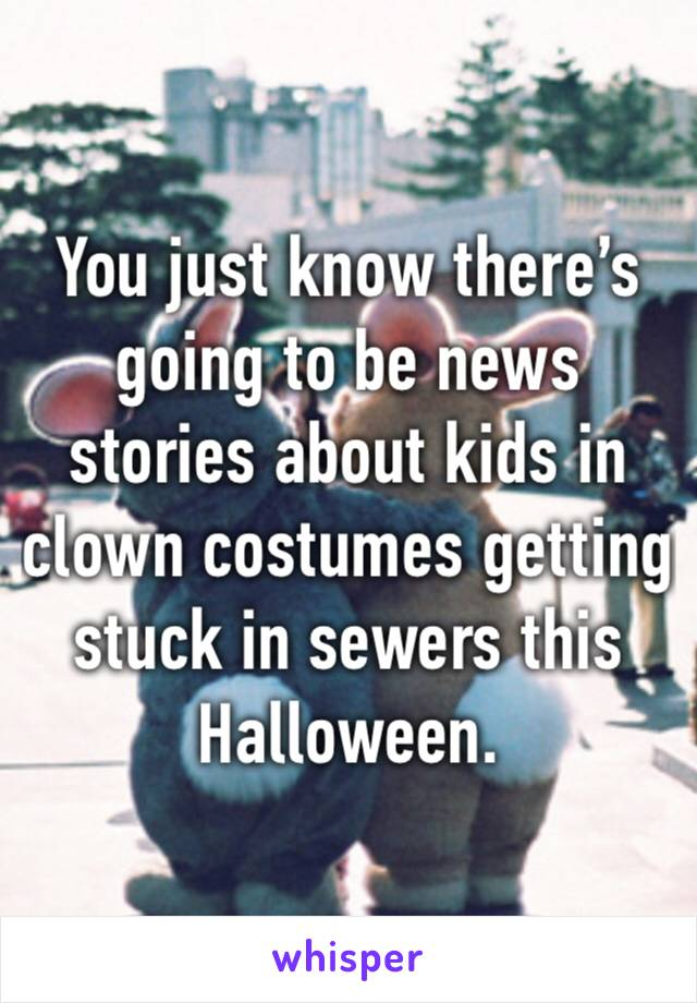 You just know there's going to be news stories about kids in clown costumes getting stuck in sewers this Halloween.