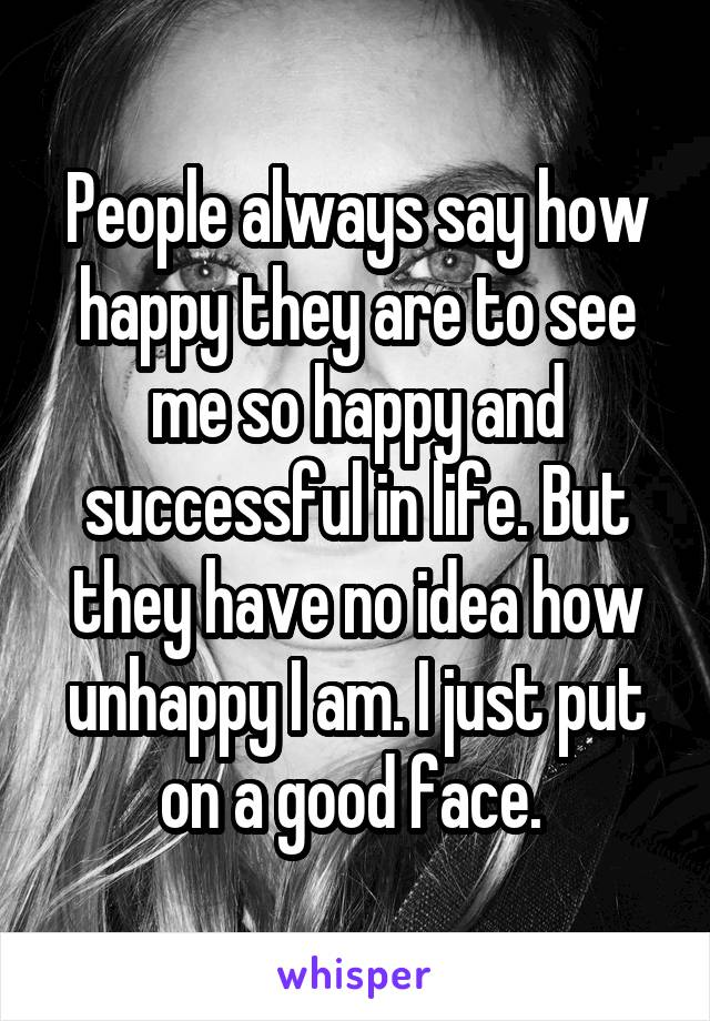People always say how happy they are to see me so happy and successful in life. But they have no idea how unhappy I am. I just put on a good face.
