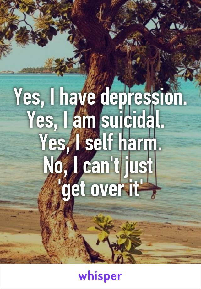 Yes, I have depression. Yes, I am suicidal.   Yes, I self harm. No, I can't just  'get over it'