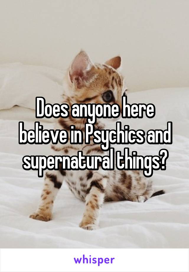 Does anyone here believe in Psychics and supernatural things?