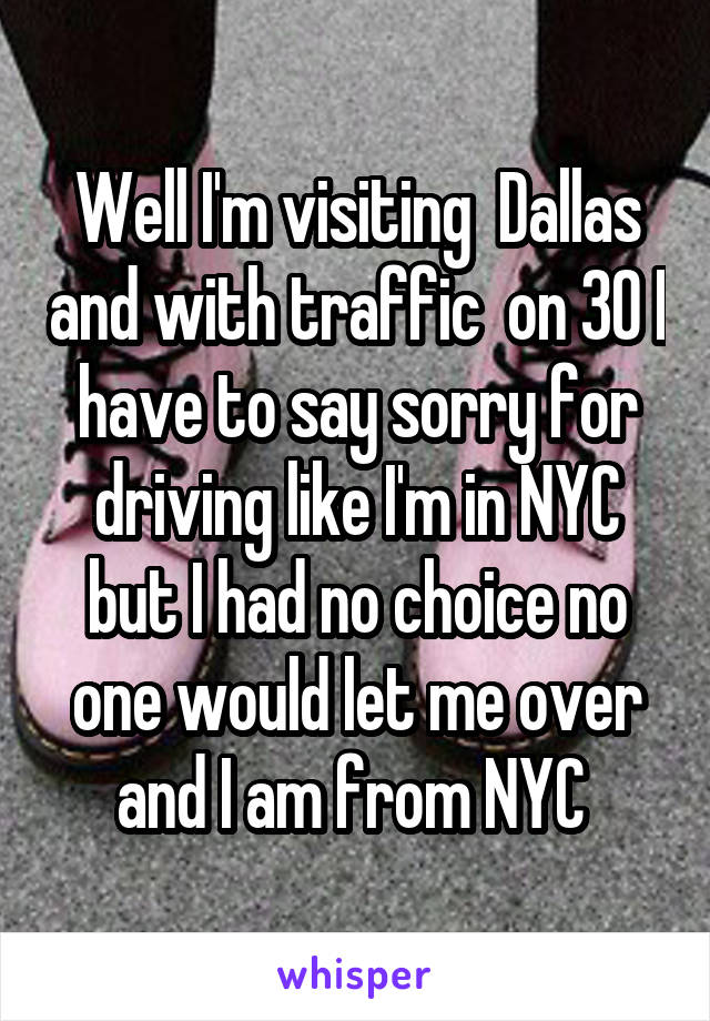Well I'm visiting  Dallas and with traffic  on 30 I have to say sorry for driving like I'm in NYC but I had no choice no one would let me over and I am from NYC