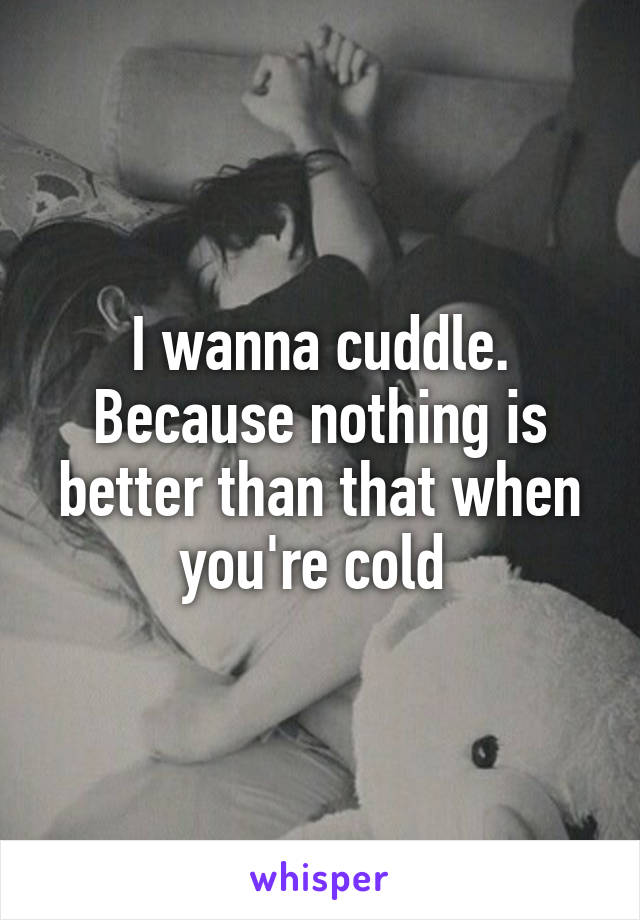 I wanna cuddle. Because nothing is better than that when you're cold