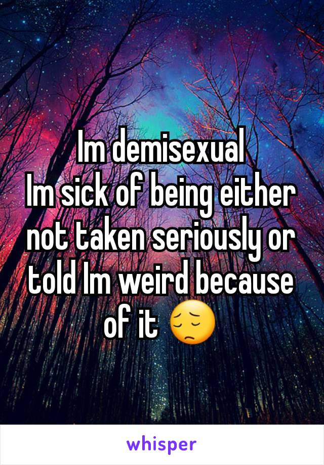 Im demisexual Im sick of being either not taken seriously or told Im weird because of it 😔