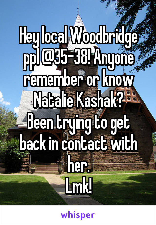 Hey local Woodbridge ppl @35-38! Anyone remember or know Natalie Kashak? Been trying to get back in contact with her. Lmk!
