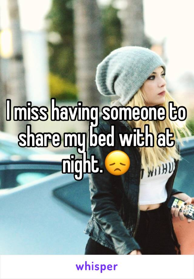 I miss having someone to share my bed with at night.😞