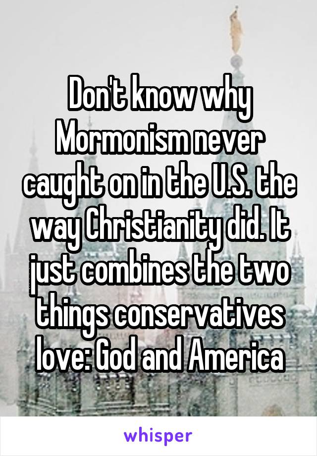 Don't know why Mormonism never caught on in the U.S. the way Christianity did. It just combines the two things conservatives love: God and America