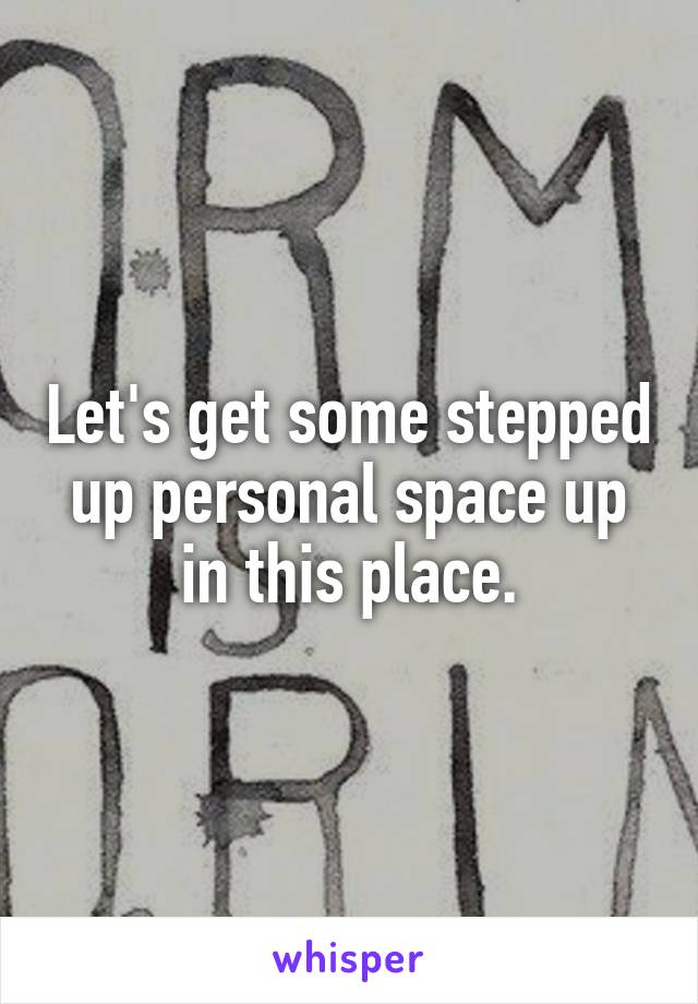 Let's get some stepped up personal space up in this place.