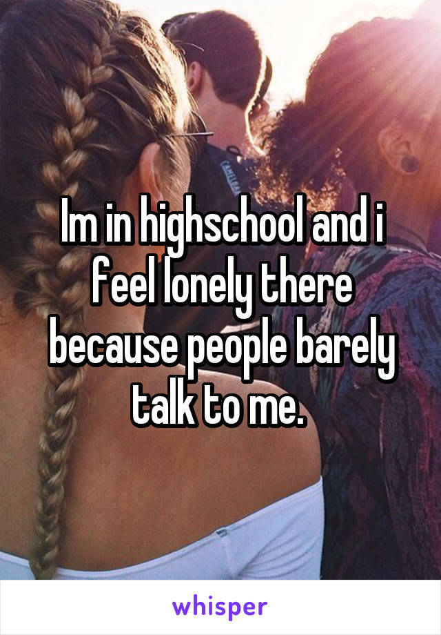 Im in highschool and i feel lonely there because people barely talk to me.