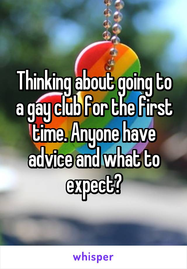 Thinking about going to a gay club for the first time. Anyone have advice and what to expect?