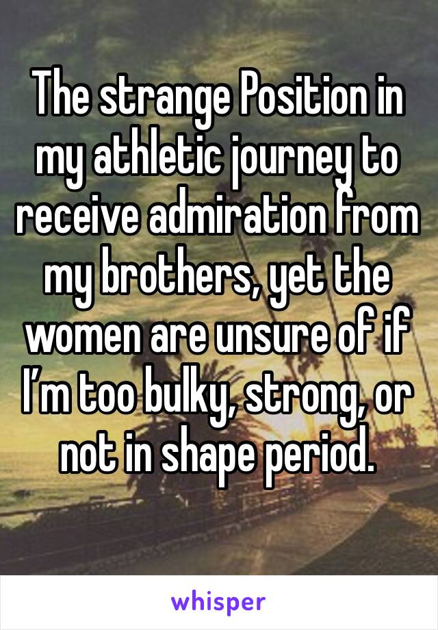 The strange Position in my athletic journey to receive admiration from my brothers, yet the women are unsure of if I'm too bulky, strong, or not in shape period.