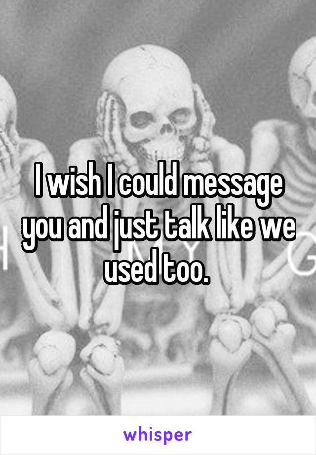 I wish I could message you and just talk like we used too.