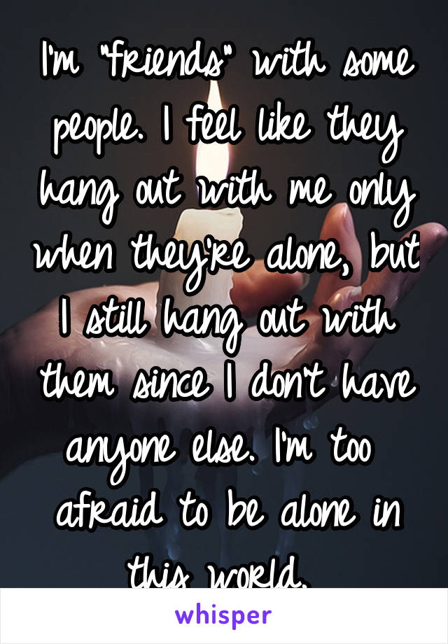 """I'm """"friends"""" with some people. I feel like they hang out with me only when they're alone, but I still hang out with them since I don't have anyone else. I'm too  afraid to be alone in this world."""