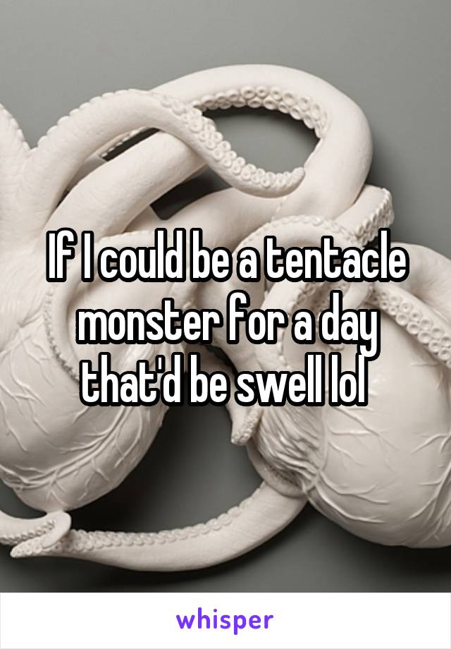 If I could be a tentacle monster for a day that'd be swell lol