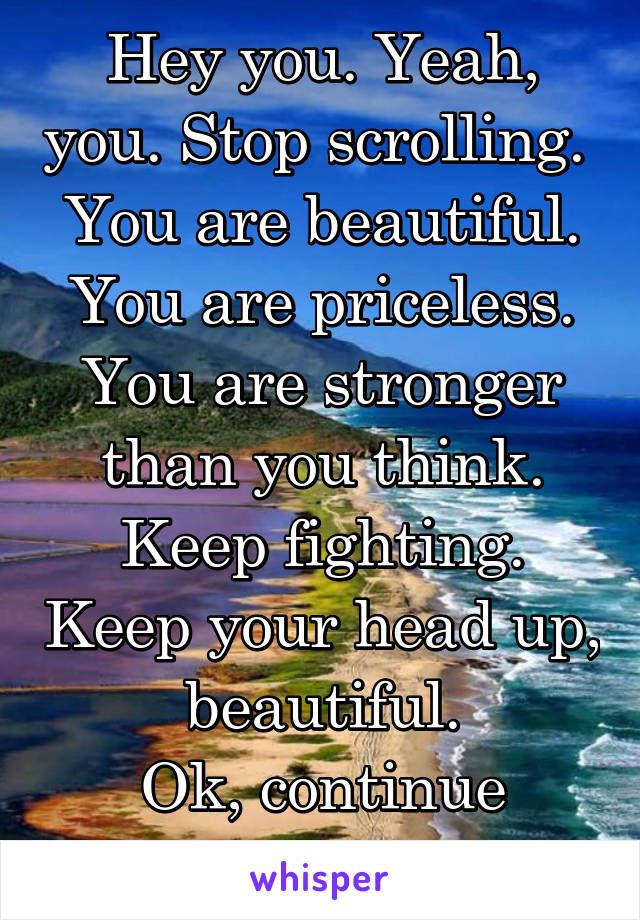 Hey you. Yeah, you. Stop scrolling.  You are beautiful. You are priceless. You are stronger than you think. Keep fighting. Keep your head up, beautiful. Ok, continue scrolling.