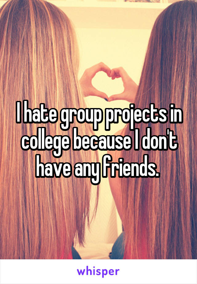 I hate group projects in college because I don't have any friends.