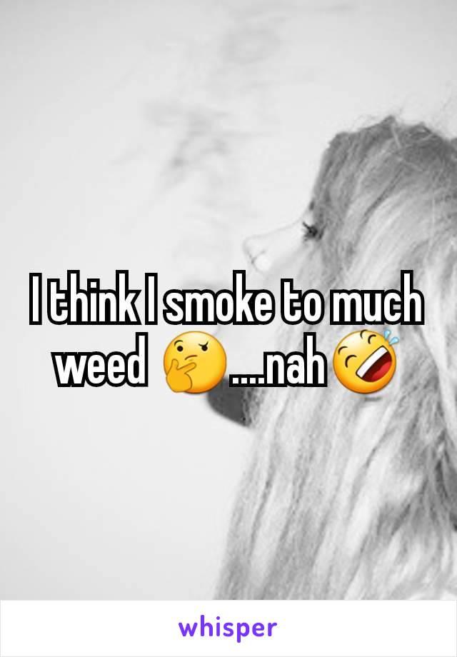 I think I smoke to much weed 🤔....nah🤣