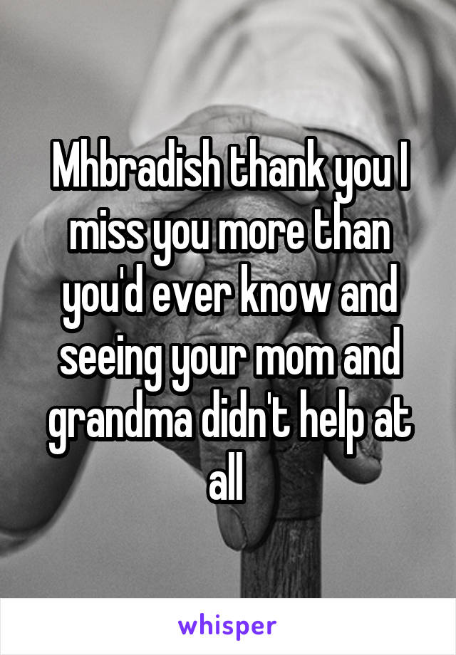 Mhbradish thank you I miss you more than you'd ever know and seeing your mom and grandma didn't help at all