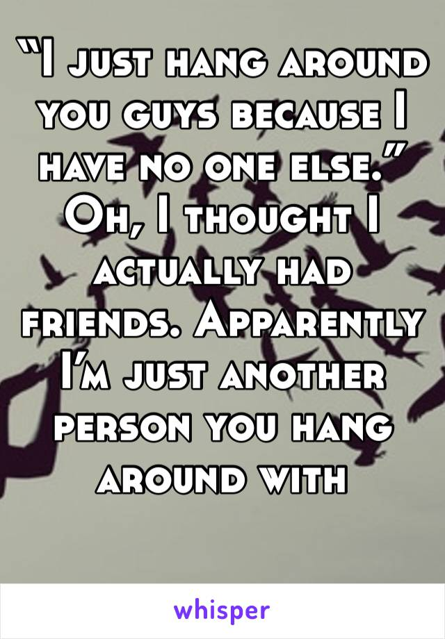 """""""I just hang around you guys because I have no one else."""" Oh, I thought I actually had friends. Apparently I'm just another person you hang around with"""