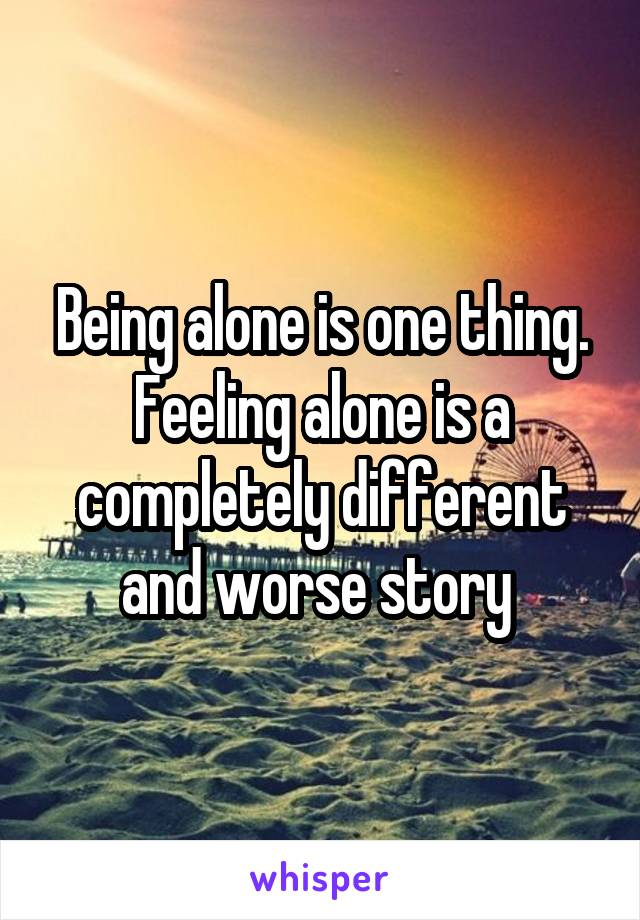 Being alone is one thing. Feeling alone is a completely different and worse story