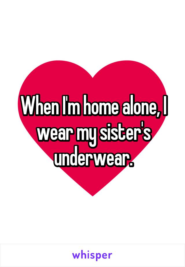When I'm home alone, I wear my sister's underwear.
