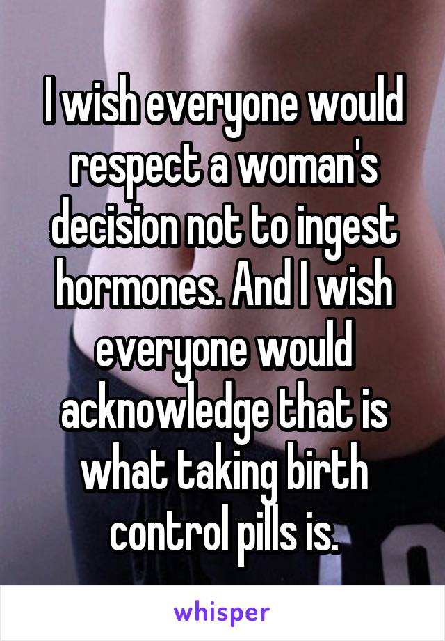 I wish everyone would respect a woman's decision not to ingest hormones. And I wish everyone would acknowledge that is what taking birth control pills is.